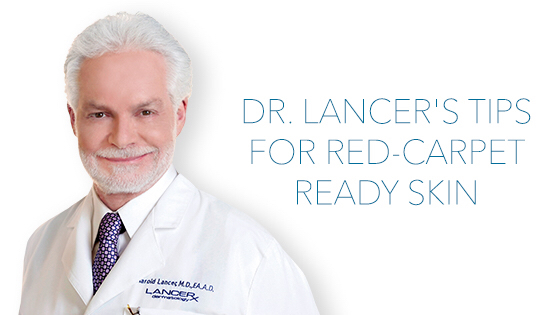 Dr. Lancer's Skincare Tips for a Red Carpet Ready Complexion